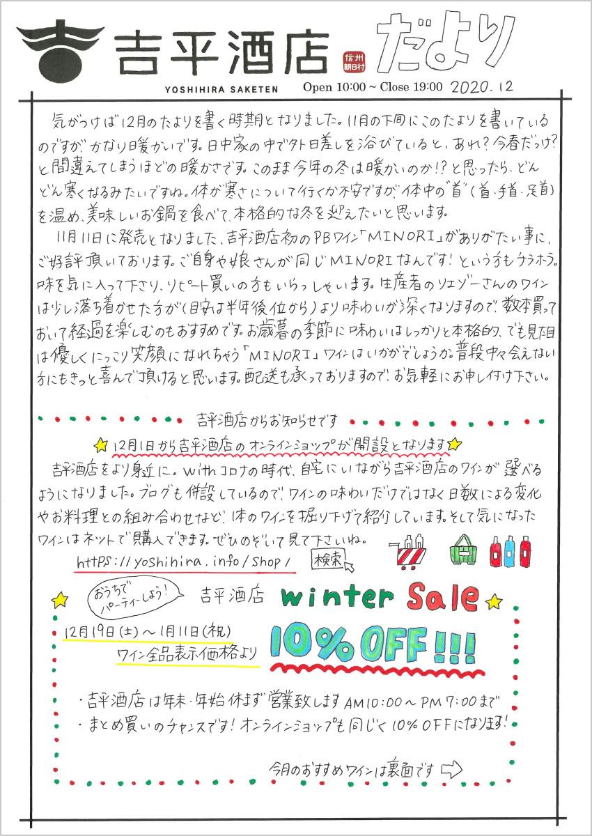 """気がつけば12月のたよりを書く時期となりました。11月の下旬にこのたよりを書いているのですが、かなり暖かいです。日中家の中で外日差しを浴びていると、あれ?今春だっけ?と間違えてしまうほどの暖かさです。このまま今年の冬は暖かいのか!?と思ったら、どんどん寒くなるみたいですね。体が寒さについて行くか不安ですが、体中の""""首""""(首・手首・足首) を温め、美味しいお鍋を食べて、本格的な冬を迎えたいと思います。  11月11日に発売となりました、吉平酒店初のPBワイン「MINORI」がありがたい事に、ご好評頂いております。ご自身や娘さんが同じMINORIなんです!という方もチラホラ。味を気に入って下さり、リビート買いの方もいらっしゃいます。生産者のリエゾーさんのワインは少し落ち着かせた方が(目安は半年後位から)より味わいが深くなりますので、数本買っておいて経過を楽しむのもおすすめです。お歳暮の季節に味わいはしっかりと本格的、でも見た目は優しくにっこり笑顔になれちゃう「MINORI」ワインはいかがでしょうか。普段中々会えない方にもきっと喜んで頂けると思います。配送も承っておりますので、お気軽にお申し付け下さい。 吉平酒店からお知らせです ☆12月1日から吉平酒店のオンラインショップが開設となります☆ 吉平酒店をより身近に。withコロナの時代、自宅にいながら吉平酒店のワインが選べるようになりました。ブログも併設しているので、ワインの味わいいだけではなく日数による変化やお料理との組み合わせなど、1本のワインを掘り下げて紹介しています。そして気になったワインはネットで購入できます。ぜひのぞいて見て下さいね。 https://yoshihira.info/Shop/ ☆おうちでパーティーしよう! 吉平酒店 Winter Sale☆  12月19日(土)~1月11日(祝) ワイン全品表示価格より10% OFF!!!  ・吉平酒店は年末・年始休ず営業致します AM10:00~PM7:00 まで  ・まとめ買いのチャンスです!オンラインショップも同じく10%OFFになります!"""