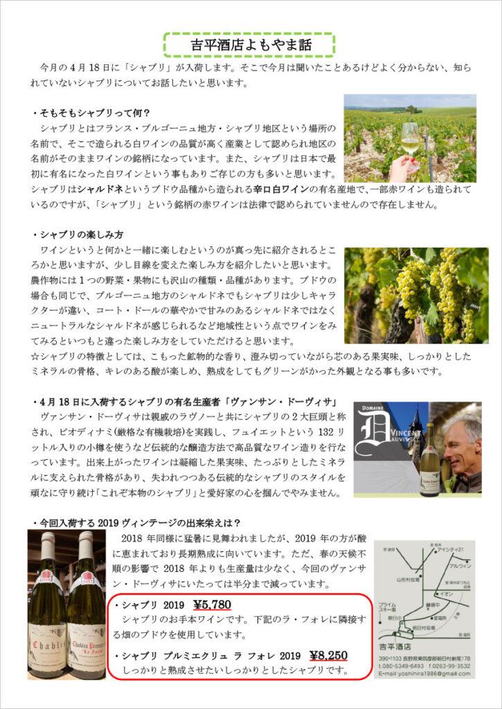 吉平酒店よもやま話  今月の4 月18 日に「シャブリ」が入荷します。そこで今月は聞いたことあるけどよく分からない、知られていないシャブリについてお話したいと思います。  ・そもそもシャブリって何? シャブリとはフランス・ブルゴーニュ地方・シャブリ地区という場所の名前で、そこで造られる白ワインの品質が高く産業として認められ地区の名前がそのままワインの銘柄になっています。また、シャブリは日本で最初に有名になった白ワインという事もありご存じの方も多いと思います。シャブリはシャルドネというブドウ品種から造られる辛口白ワインの有名産地で、一部赤ワインも造られて いるのですが、「シャブリ」という銘柄の赤ワインは法律で認められていませんので存在しません。  ・シャブリの楽しみ方 ワインというと何かと一緒に楽しむというのが真っ先に紹介されるところかと思いますが、少し目線を変えた楽しみ方を紹介したいと思います。農作物には1 つの野菜・果物にも沢山の種類・品種があります。ブドウの場合も同じで、ブルゴーニュ地方のシャルドネでもシャブリは少しキャラクターが違い、コート・ドールの華やかで甘みのあるシャルドネではなくニュートラルなシャルドネが感じられるなど地域性という点でワインをみてみるといつもと違った楽しみ方をしていただけると思います。 ☆シャブリの特徴としては、こもった鉱物的な香り、澄み切っていながら芯のある果実味、しっかりとしたミネラルの骨格、キレのある酸が楽しめ、熟成をしてもグリーンがかった外観となる事も多いです。  ・4 月18 日に入荷するシャブリの有名生産者「ヴァンサン・ドーヴィサ」 ヴァンサン・ドーヴィサは親戚のラヴノーと共にシャブリの2 大巨頭と称され、ビオディナミ(厳格な有機栽培)を実践し、フュイエットという132 リットル入りの小樽を使うなど伝統的な醸造方法で高品質なワイン造りを行なっています。出来上がったワインは凝縮した果実味、たっぷりとしたミネラルに支えられた骨格があり、失われつつある伝統的なシャブリのスタイルを頑なに守り続け「これぞ本物のシャブリ」と愛好家の心を掴んでやみません。  ・今回入荷する2019 ヴィンテージの出来栄えは? 2018 年同様に猛暑に見舞われましたが、2019 年の方が酸に恵まれており長期熟成に向いています。ただ、春の天候不順の影響で2018 年よりも生産量は少なく、今回のヴァンサン・ドーヴィサにいたっては半分まで減っています。 ・シャブリ 2019 \5,780 シャブリのお手本ワインです。下記のラ・フォレに隣接する畑のブドウを使用しています。 ・シャブリ プルミエクリュ ラ フォレ 2019 \8,250 しっかりと熟成させたいしっかりとしたシャブリです。