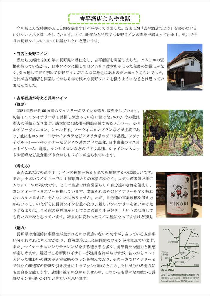 吉平酒店よもやま話 今月もこんな時期かぁ…と頭を悩ます日々がやってきました。当店DM「吉平酒店だより」を書かないといけないとネタ探しをしています。さて、昨年から当店でも長野ワインの需要が高まっています。そこで今月は長野ワインについてお話をしたいと思います。 ・当店と長野ワイン 私たち夫婦は2016 年に長野県に移住をし、吉平酒店を開業しました。ソムリエの資格を持っていながら、日本ワインに関してはソムリエ教本をかじった程度の知識しかなく、引っ越して来て初めて長野ワインがこんなに身近にあるのだと知ったくらいでした。それが吉平酒店を開業してから5 年で様々な長野ワインを扱うようになるとは思っていませんでした。 ・吉平酒店が考える長野ワイン (概要) 2021 年現在約60ヵ所のワイナリーがワインを造り、販売をしています。勿論1 つのワイナリーが1 銘柄しか造っていない訳はないので、その数は膨大な種類となります。基本的には欧州系国際品種であるメルロー、カベルネソーヴィニヨン、シャルドネ、ソーヴィニヨンブランなどが主流であり、他にもコンコードやナイアガラなどアメリカ系のブドウ品種、ツヴァイゲルトレーベやケルナーなどドイツ系のブドウ品種、日本由来のマスカットベリーA、竜眼、サンセミヨンなどのブドウ品種、シャインマスカットや巨峰など生食用ブドウからもワインが造られています。 (考え方) 正直これだけの造り手、ワインの種類があると全てを把握するのは難しいです。また、小さいワイナリーでは1 種類当たりの本数が少なく、人気生産者ほど手に入りにくいのが現状です。そこで当店では自営業らしく自分達の嗜好を優先し、カンティーナ・リエゾーを推しています。勿論それ以外のワイナリーを全く扱わないのかと言えば、そんなことはありません。ただ、自分達の事業規模や考え方からいって、いたずらに長野ワインを並べたり、新しいワイナリーを追いかけた りするよりは、自分達の意思表示としてここの造り手が好き!というのは表しても良いのかなと思っています。結果的に変わったワイン屋になってますけど(笑)。 (魅力) 長野県は地理的に多様性が生まれるのは間違いないのですが、造っている人が多い分それぞれに考え方があり、自然環境以上に個性的なワインが生まれています。また、マイナーチェンジやチャレンジをする造り手も多く、毎年新たな魅力と困惑が楽しめます。最近でこそ新興ワイナリーが注目されがちですが、昔っからコレ!といった味わいの魅力が固定銘柄のファンを掴んでおり、その一方でワイナリー名ではなく醸造家の転職や引き抜きによりファンが動くところ、それが分かる近さにも面白さを感じます。店頭に並ぶか分かりませんが、これからも様々な角度から長野ワインを追いかけていきたいと思います。